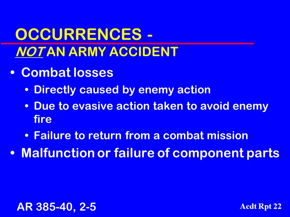 Acdt Rpt 22 OCCURRENCES - NOT AN ARMY ACCIDENT Combat losses Directly caused by enemy action Due to evasive action taken to avoid enemy fire Failure t