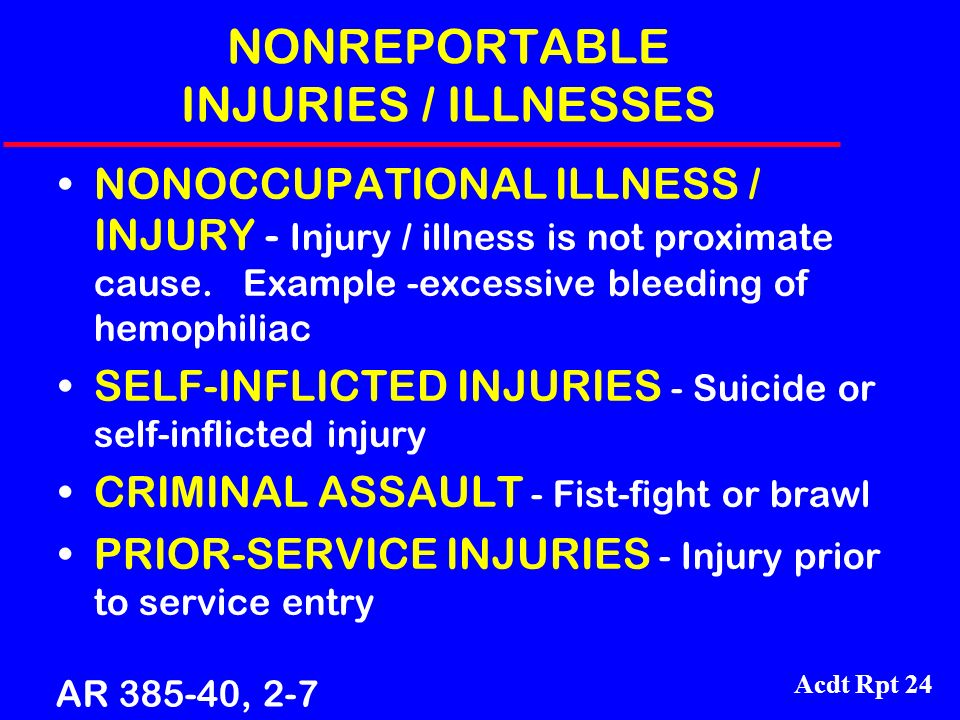 Acdt Rpt 24 NONREPORTABLE INJURIES / ILLNESSES NONOCCUPATIONAL ILLNESS / INJURY - Injury / illness is not proximate cause. Example -excessive bleeding