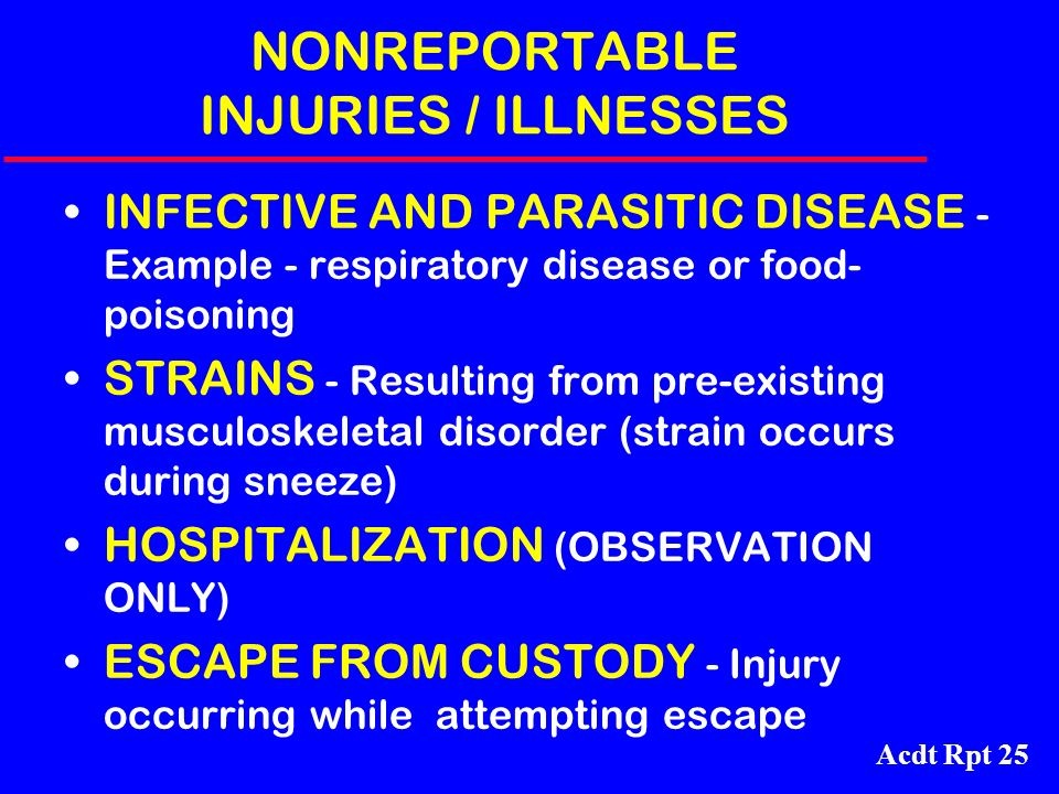 Acdt Rpt 25 NONREPORTABLE INJURIES / ILLNESSES INFECTIVE AND PARASITIC DISEASE - Example - respiratory disease or food- poisoning STRAINS - Resulting