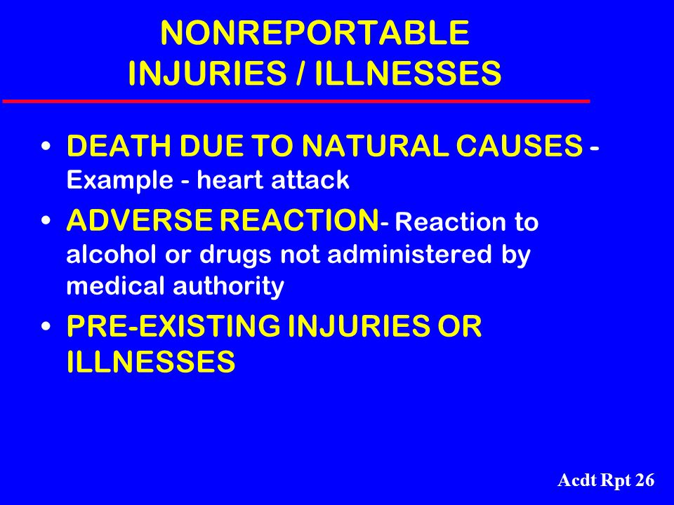 Acdt Rpt 26 NONREPORTABLE INJURIES / ILLNESSES DEATH DUE TO NATURAL CAUSES - Example - heart attack ADVERSE REACTION - Reaction to alcohol or drugs no