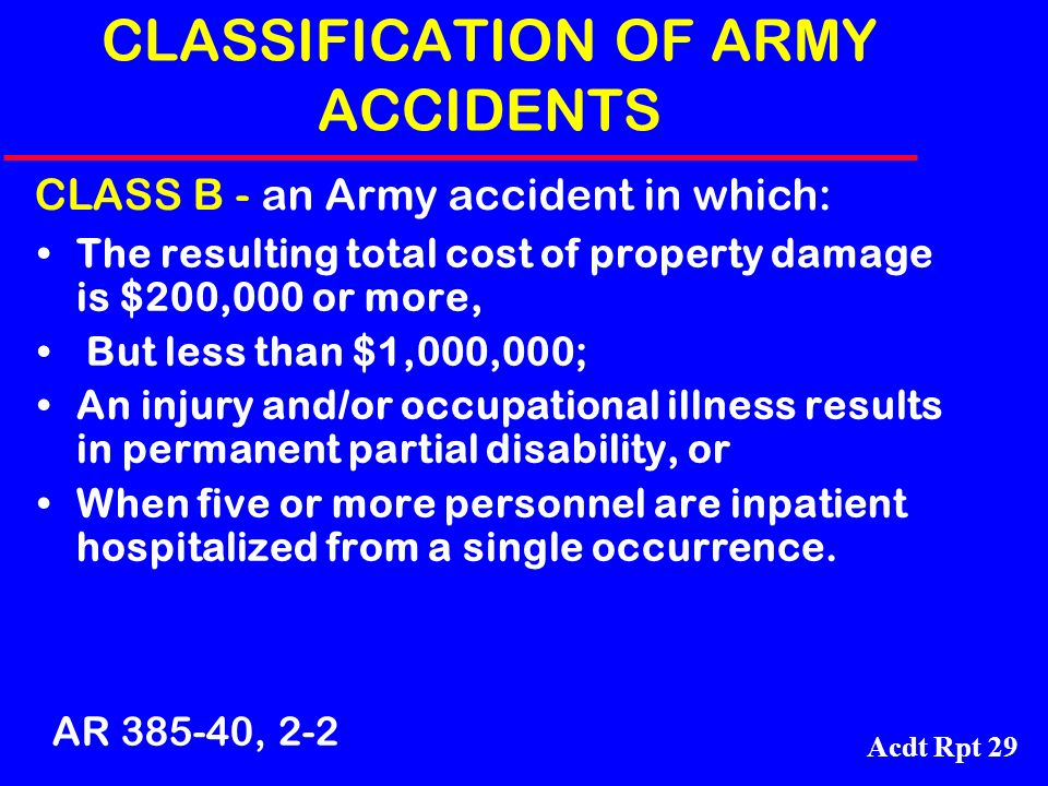 Acdt Rpt 29 CLASSIFICATION OF ARMY ACCIDENTS The resulting total cost of property damage is $200,000 or more, But less than $1,000,000; An injury and/
