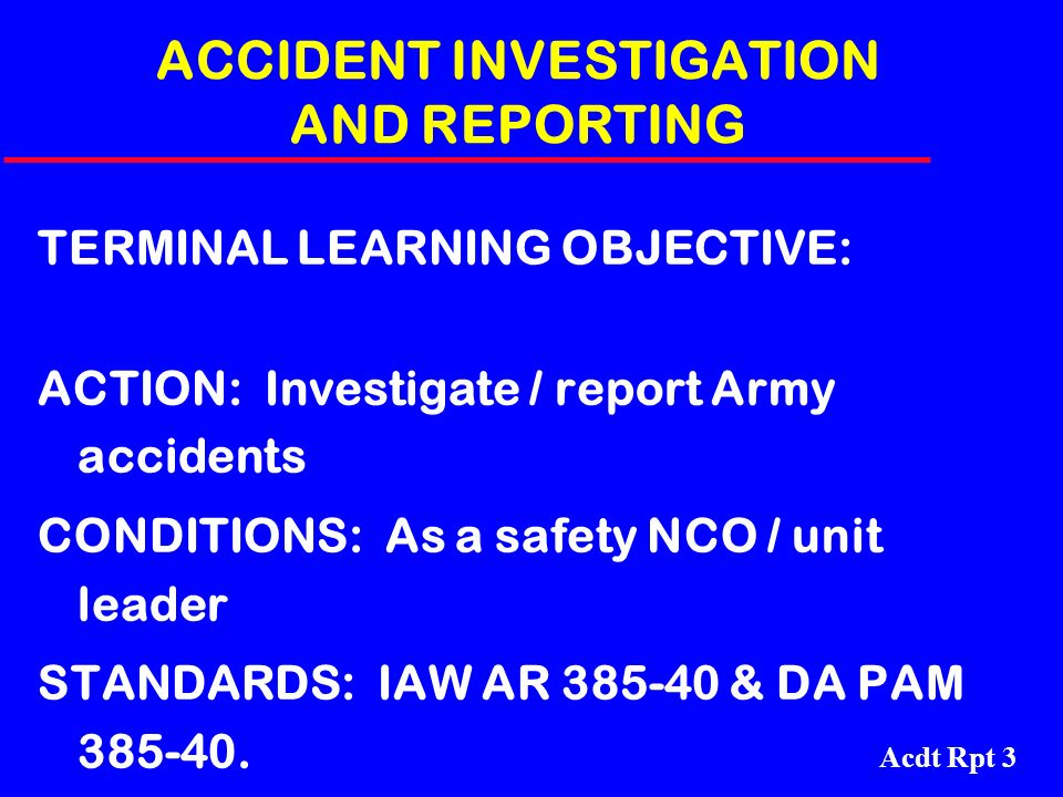 Acdt Rpt 3 ACCIDENT INVESTIGATION AND REPORTING TERMINAL LEARNING OBJECTIVE: ACTION: Investigate / report Army accidents CONDITIONS: As a safety NCO /