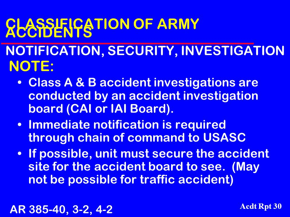 Acdt Rpt 30 CLASSIFICATION OF ARMY ACCIDENTS NOTIFICATION, SECURITY, INVESTIGATION NOTE: Class A & B accident investigations are conducted by an accid