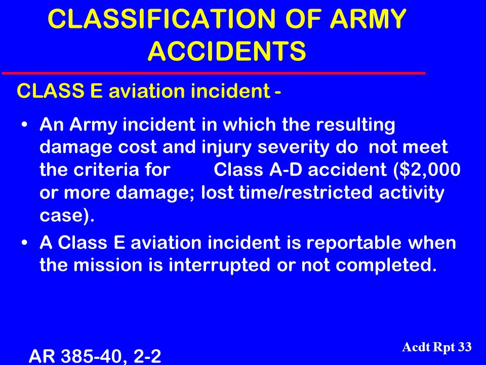 Acdt Rpt 33 CLASSIFICATION OF ARMY ACCIDENTS An Army incident in which the resulting damage cost and injury severity do not meet the criteria for Clas
