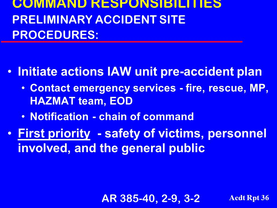 Acdt Rpt 36 COMMAND RESPONSIBILITIES PRELIMINARY ACCIDENT SITE PROCEDURES: Initiate actions IAW unit pre-accident plan Contact emergency services - fi