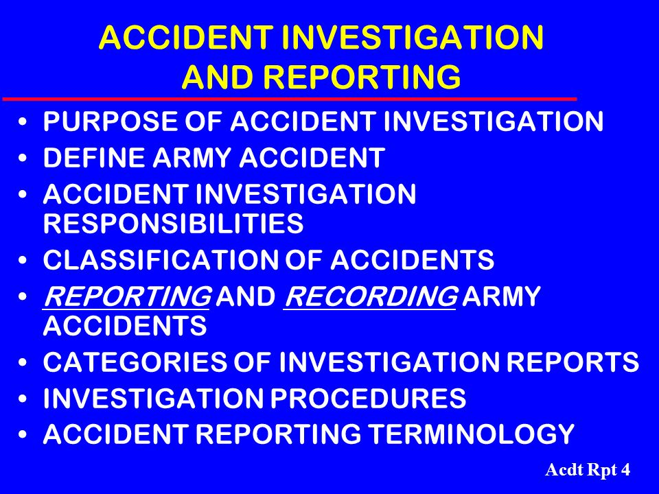 Acdt Rpt 4 ACCIDENT INVESTIGATION AND REPORTING PURPOSE OF ACCIDENT INVESTIGATION DEFINE ARMY ACCIDENT ACCIDENT INVESTIGATION RESPONSIBILITIES CLASSIF