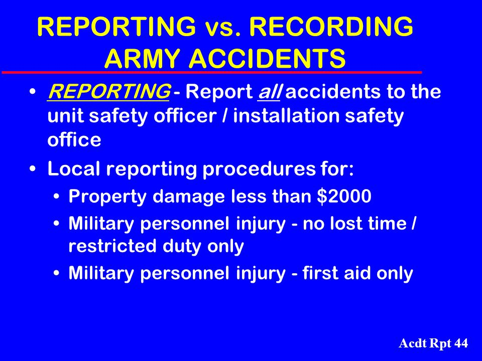 Acdt Rpt 44 REPORTING vs. RECORDING ARMY ACCIDENTS REPORTING - Report all accidents to the unit safety officer / installation safety office Local repo