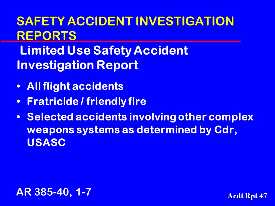 Acdt Rpt 47 SAFETY ACCIDENT INVESTIGATION REPORTS Limited Use Safety Accident Investigation Report All flight accidents Fratricide / friendly fire Sel