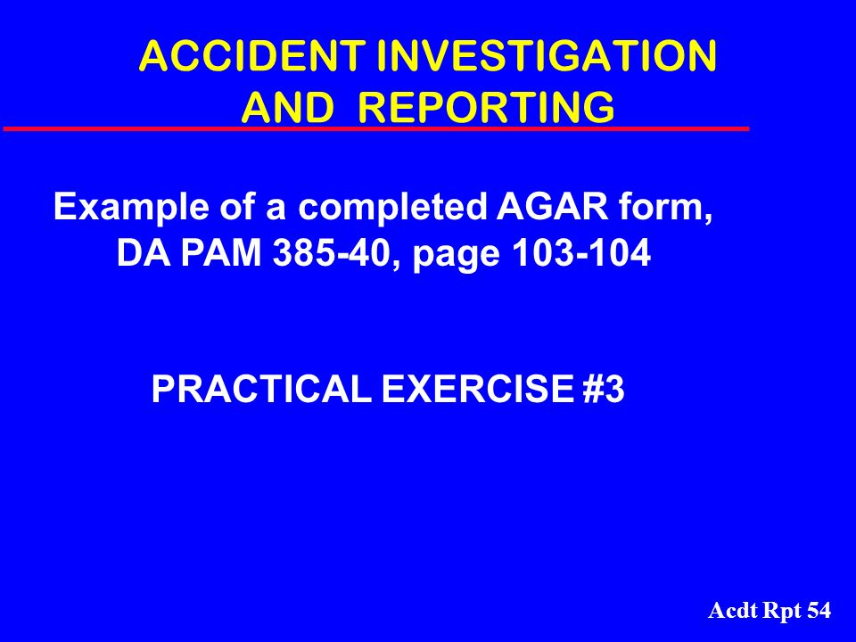 Acdt Rpt 54 ACCIDENT INVESTIGATION AND REPORTING Example of a completed AGAR form, DA PAM 385-40, page 103-104 PRACTICAL EXERCISE #3