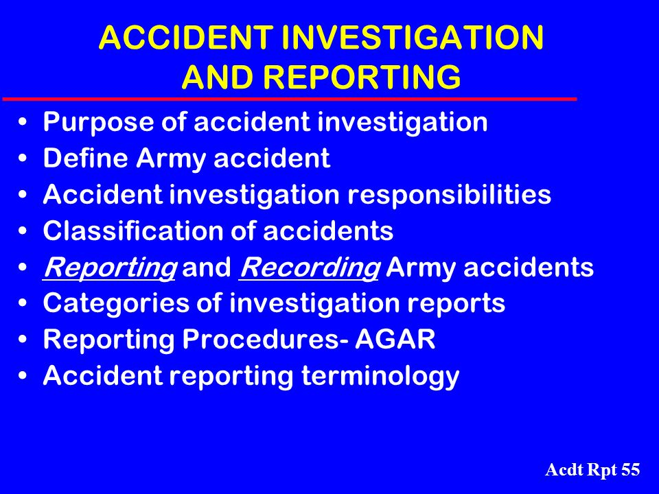 Acdt Rpt 55 ACCIDENT INVESTIGATION AND REPORTING Purpose of accident investigation Define Army accident Accident investigation responsibilities Classi