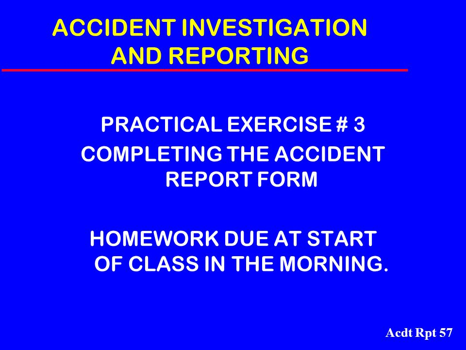 Acdt Rpt 57 ACCIDENT INVESTIGATION AND REPORTING PRACTICAL EXERCISE # 3 COMPLETING THE ACCIDENT REPORT FORM HOMEWORK DUE AT START OF CLASS IN THE MORN