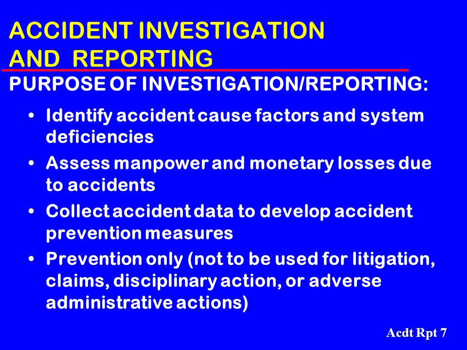 Acdt Rpt 7 ACCIDENT INVESTIGATION AND REPORTING PURPOSE OF INVESTIGATION/REPORTING: Identify accident cause factors and system deficiencies Assess man