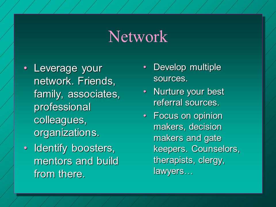 Network Leverage your network. Friends, family, associates, professional colleagues, organizations.Leverage your network. Friends, family, associates,