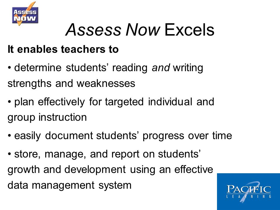 Assess Now Excels It enables teachers to determine students reading and writing strengths and weaknesses plan effectively for targeted individual and group instruction easily document students progress over time store, manage, and report on students growth and development using an effective data management system