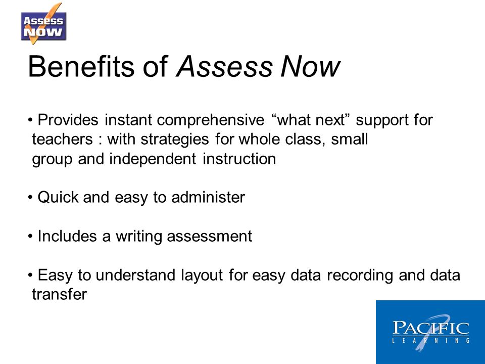 Benefits of Assess Now Provides instant comprehensive what next support for teachers : with strategies for whole class, small group and independent instruction Quick and easy to administer Includes a writing assessment Easy to understand layout for easy data recording and data transfer