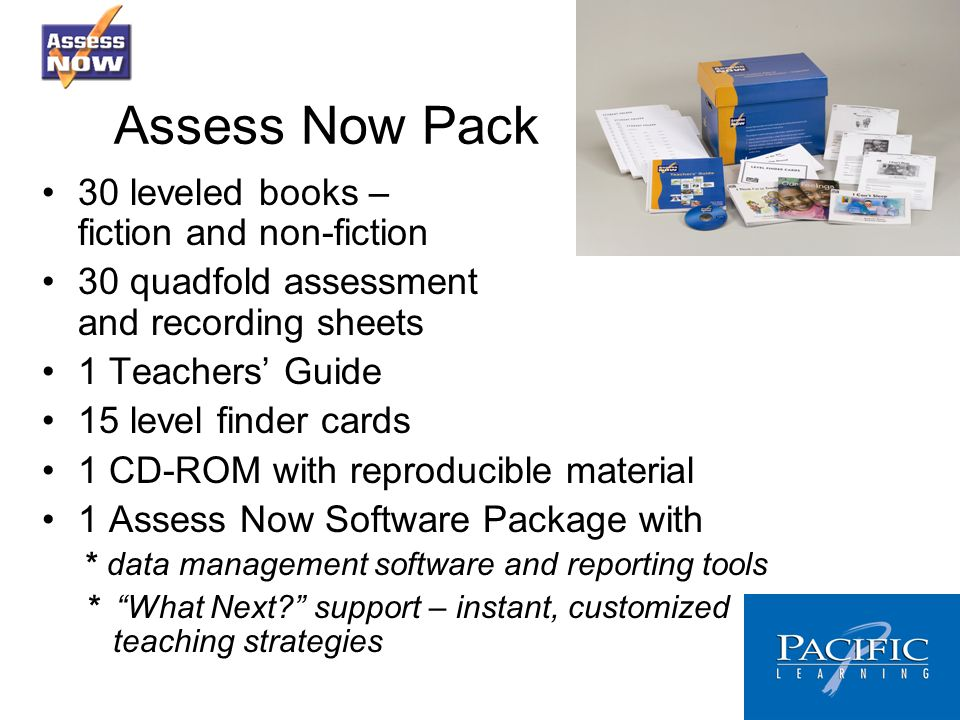 Assess Now Pack 30 leveled books – fiction and non-fiction 30 quadfold assessment and recording sheets 1 Teachers Guide 15 level finder cards 1 CD-ROM with reproducible material 1 Assess Now Software Package with * data management software and reporting tools * What Next.