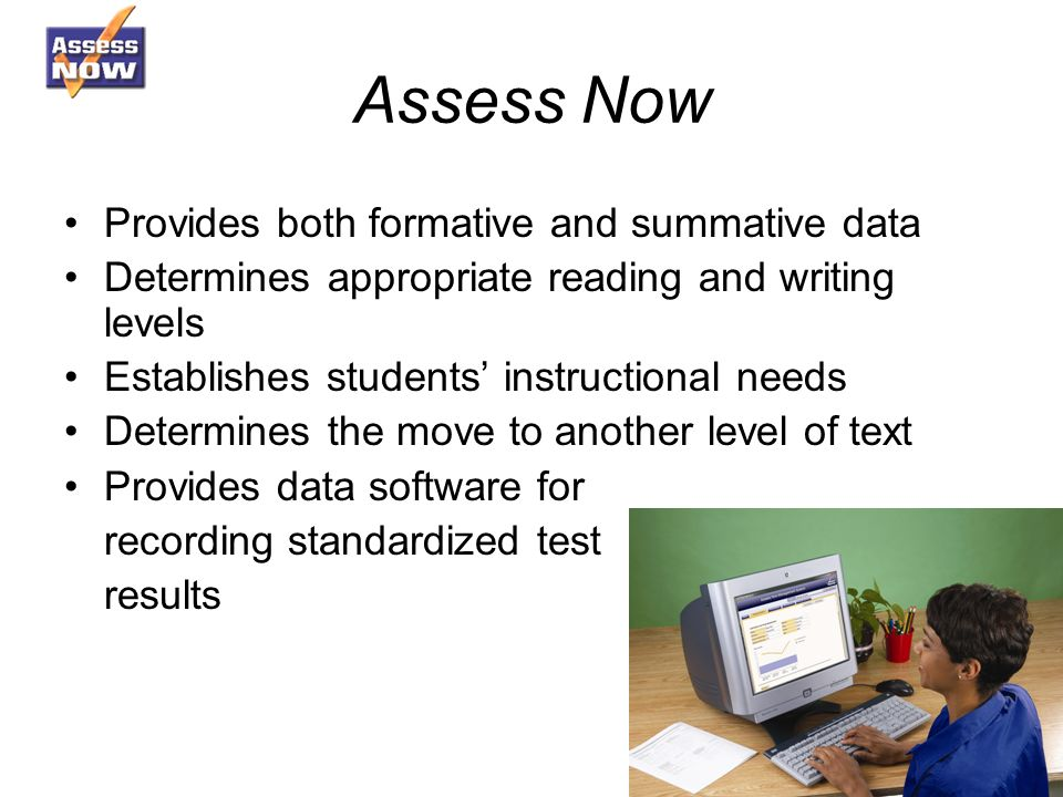 Assess Now Provides both formative and summative data Determines appropriate reading and writing levels Establishes students instructional needs Determines the move to another level of text Provides data software for recording standardized test results