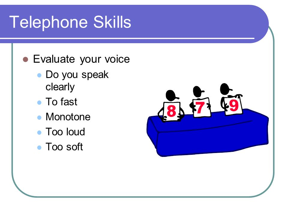 Telephone Skills Evaluate your voice Do you speak clearly To fast Monotone Too loud Too soft