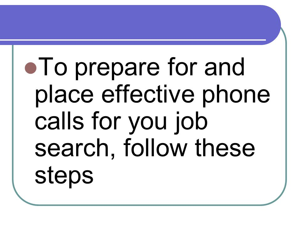 To prepare for and place effective phone calls for you job search, follow these steps