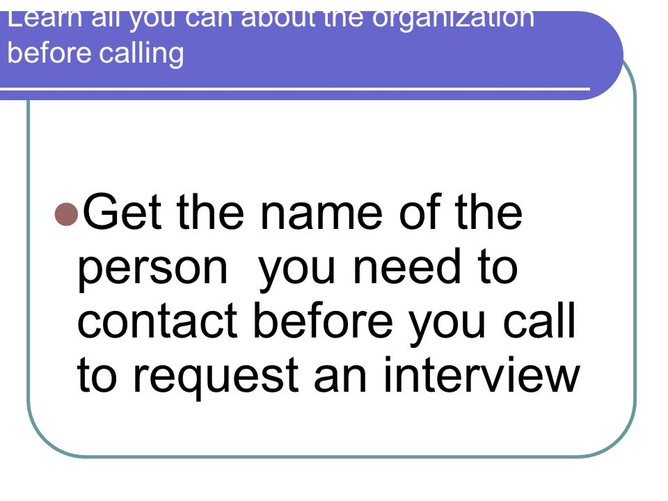 Learn all you can about the organization before calling Get the name of the person you need to contact before you call to request an interview