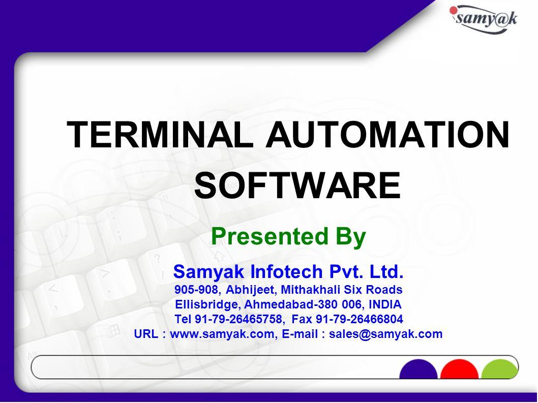 TERMINAL AUTOMATION SOFTWARE Presented By Samyak Infotech Pvt. Ltd. 905-908, Abhijeet, Mithakhali Six Roads Ellisbridge, Ahmedabad-380 006, INDIA Tel