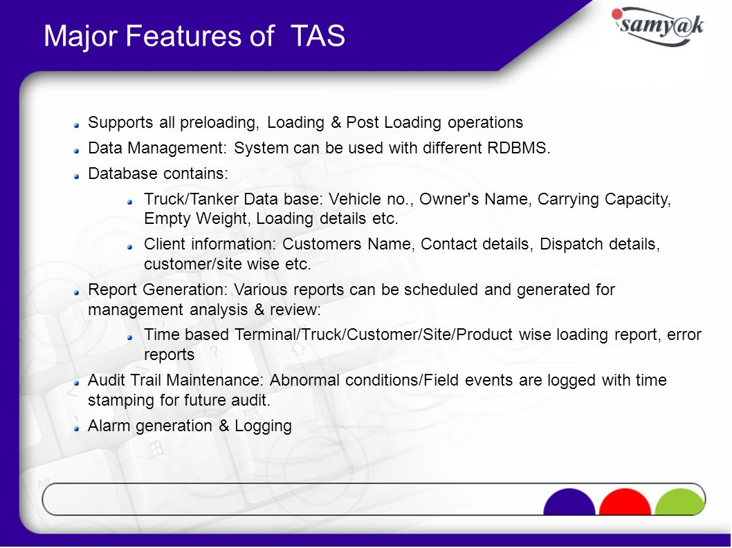 Major Features of TAS Supports all preloading, Loading & Post Loading operations Data Management: System can be used with different RDBMS. Database co
