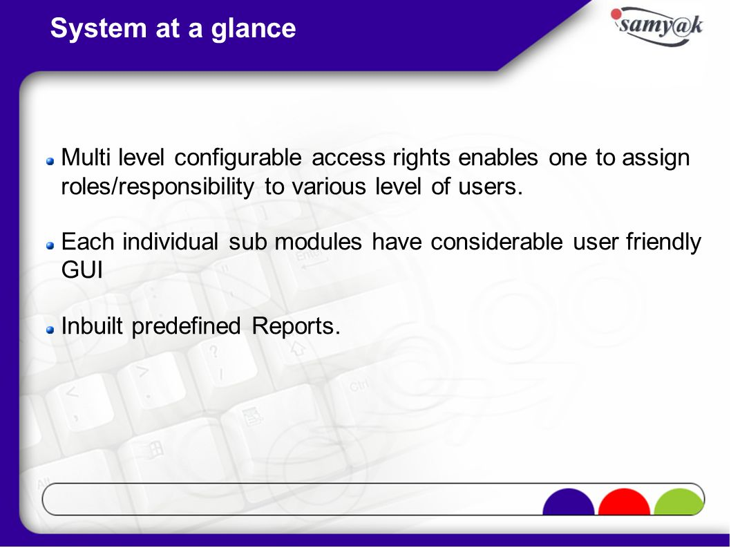 System at a glance Multi level configurable access rights enables one to assign roles/responsibility to various level of users. Each individual sub mo