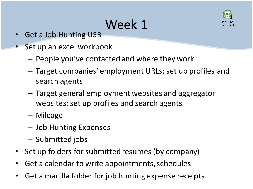 Week 1 Get a Job Hunting USB Set up an excel workbook – People youve contacted and where they work – Target companies employment URLs; set up profiles and search agents – Target general employment websites and aggregator websites; set up profiles and search agents – Mileage – Job Hunting Expenses – Submitted jobs Set up folders for submitted resumes (by company) Get a calendar to write appointments, schedules Get a manilla folder for job hunting expense receipts