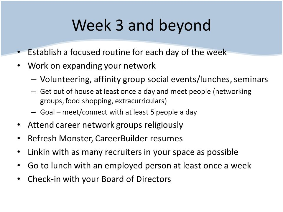Week 3 and beyond Establish a focused routine for each day of the week Work on expanding your network – Volunteering, affinity group social events/lunches, seminars – Get out of house at least once a day and meet people (networking groups, food shopping, extracurriculars) – Goal – meet/connect with at least 5 people a day Attend career network groups religiously Refresh Monster, CareerBuilder resumes Linkin with as many recruiters in your space as possible Go to lunch with an employed person at least once a week Check-in with your Board of Directors