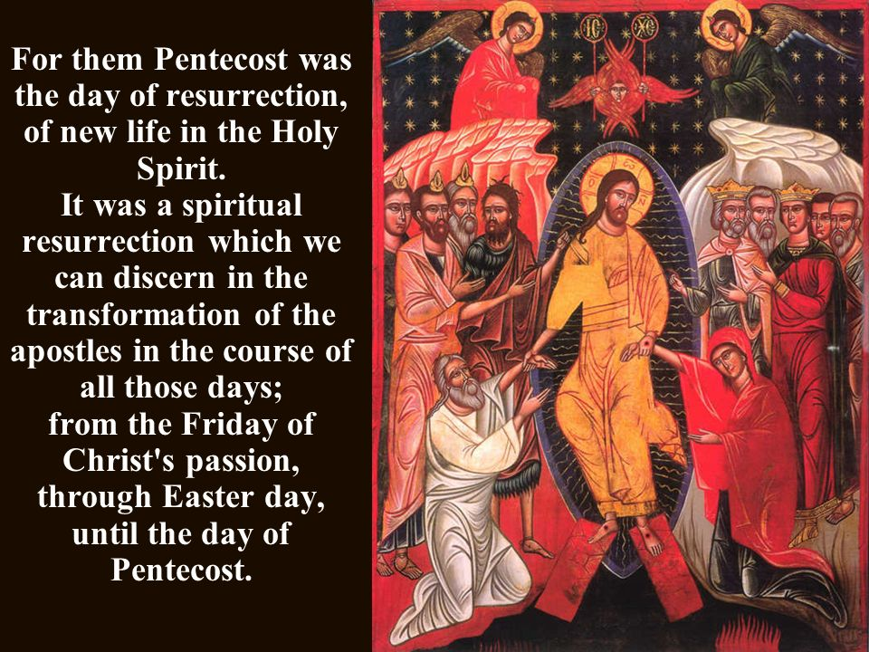 For them Pentecost was the day of resurrection, of new life in the Holy Spirit.