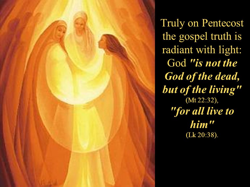 Truly on Pentecost the gospel truth is radiant with light: God is not the God of the dead, but of the living (Mt 22:32), for all live to him (Lk 20:38).