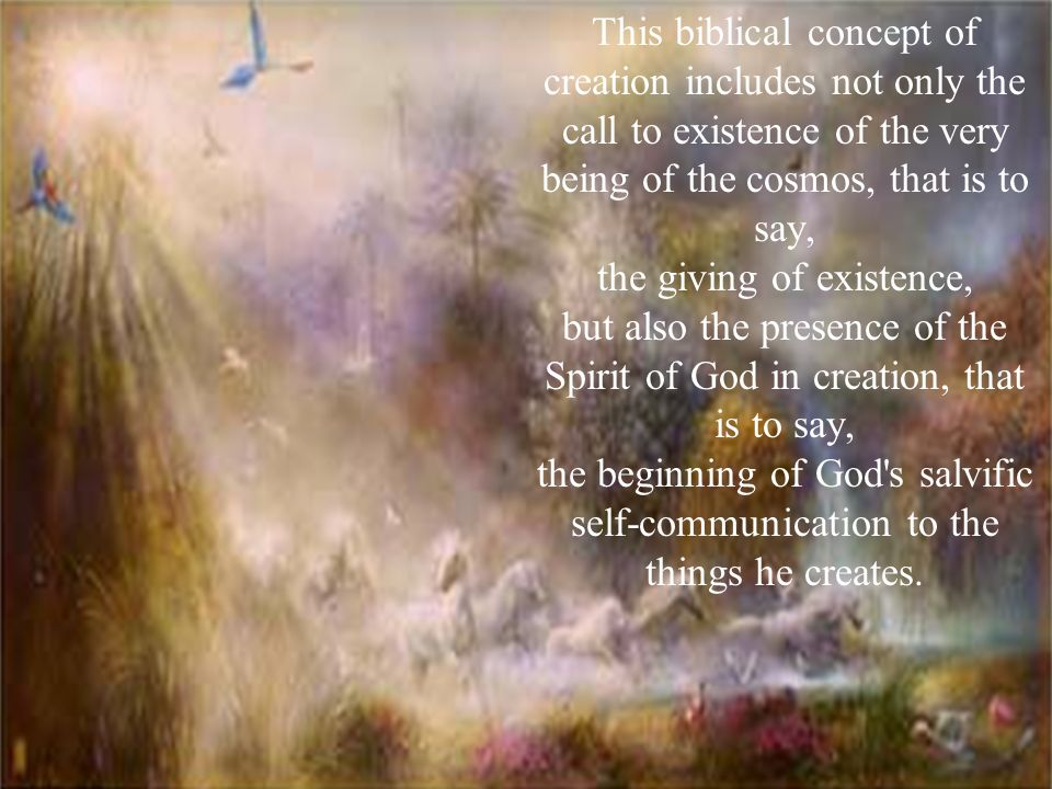 This biblical concept of creation includes not only the call to existence of the very being of the cosmos, that is to say, the giving of existence, but also the presence of the Spirit of God in creation, that is to say, the beginning of God s salvific self-communication to the things he creates.