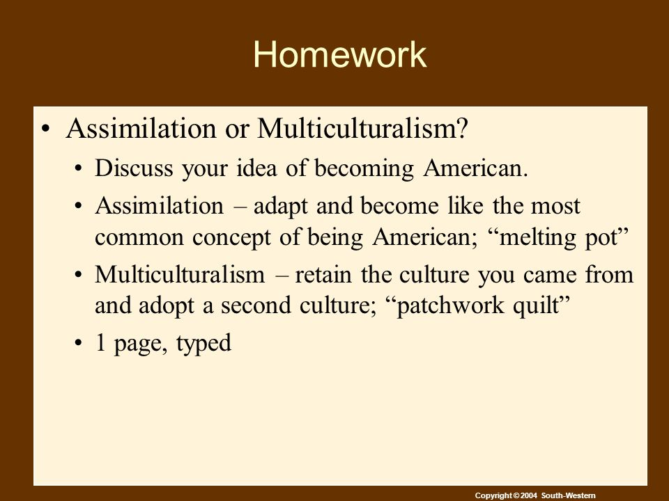 Copyright © 2004 South-Western Homework Assimilation or Multiculturalism.