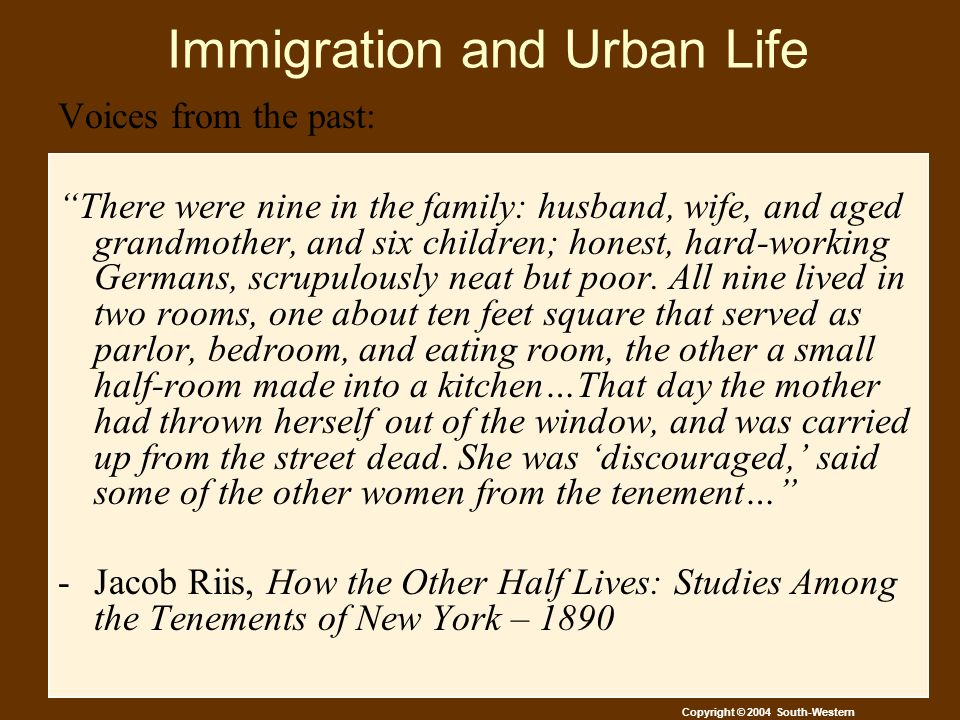 Copyright © 2004 South-Western Immigration and Urban Life Voices from the past: There were nine in the family: husband, wife, and aged grandmother, and six children; honest, hard-working Germans, scrupulously neat but poor.