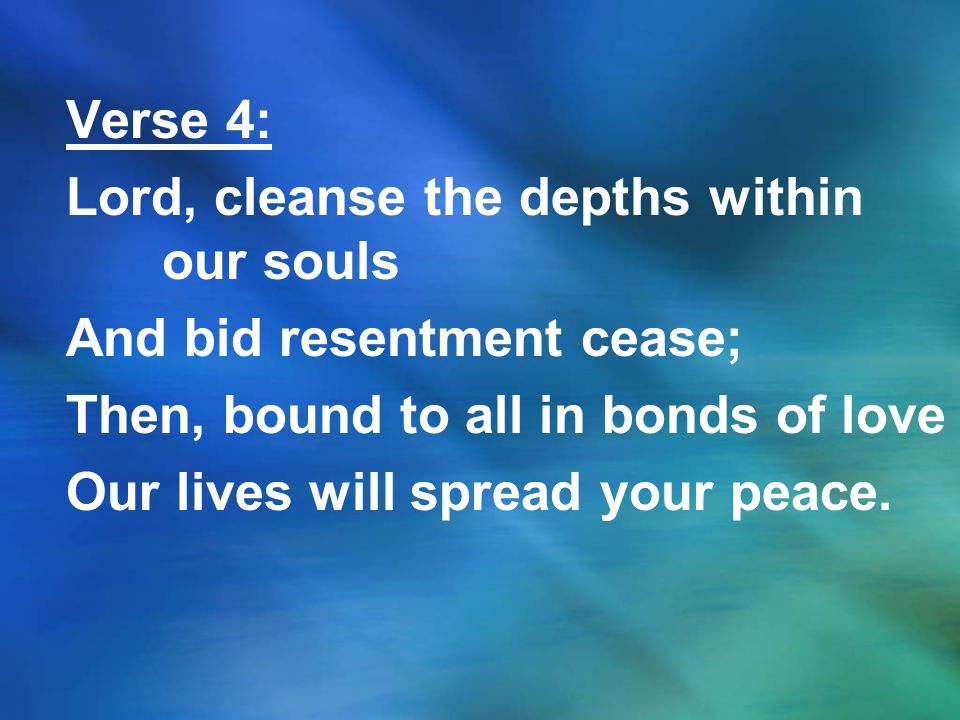 Verse 4: Lord, cleanse the depths within our souls And bid resentment cease; Then, bound to all in bonds of love Our lives will spread your peace.