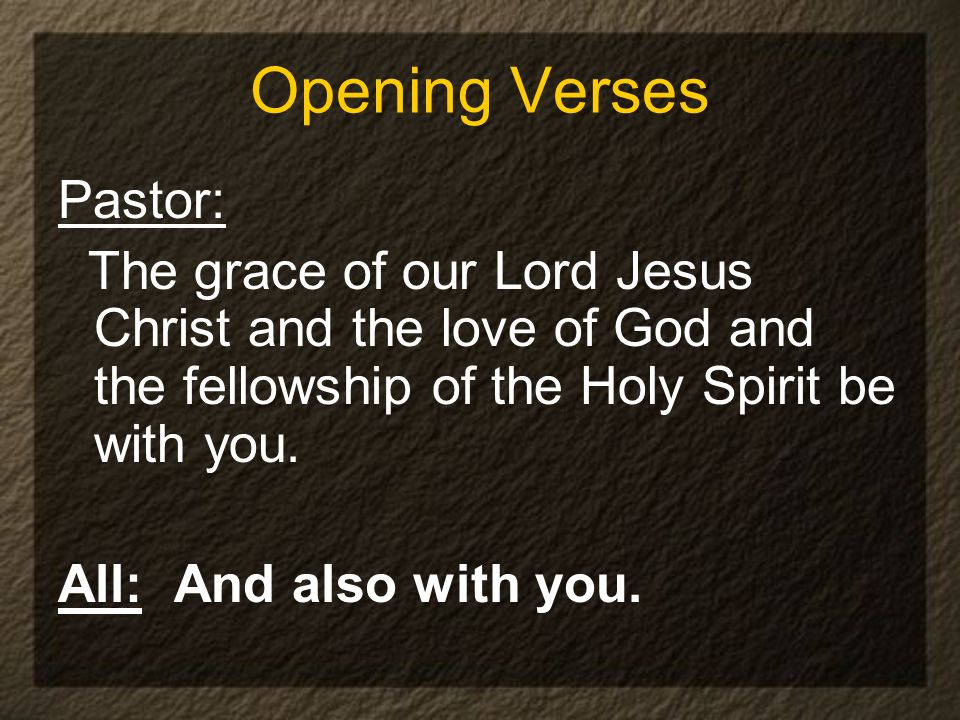 Opening Verses Pastor: The grace of our Lord Jesus Christ and the love of God and the fellowship of the Holy Spirit be with you. All: And also with yo