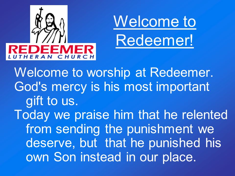 Welcome to Redeemer! Welcome to worship at Redeemer. God's mercy is his most important gift to us. Today we praise him that he relented from sending t