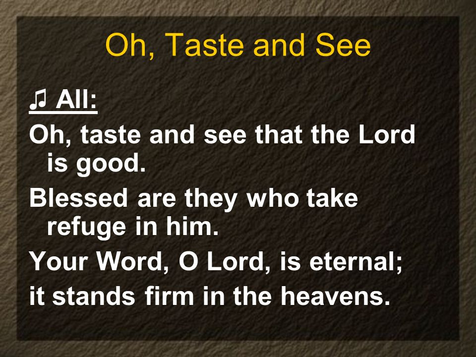Oh, Taste and See All: Oh, taste and see that the Lord is good. Blessed are they who take refuge in him. Your Word, O Lord, is eternal; it stands firm
