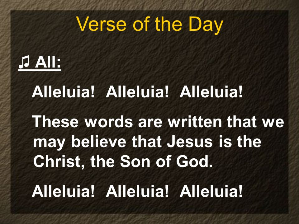 All: Alleluia! Alleluia! Alleluia! These words are written that we may believe that Jesus is the Christ, the Son of God. Alleluia! Alleluia! Alleluia!