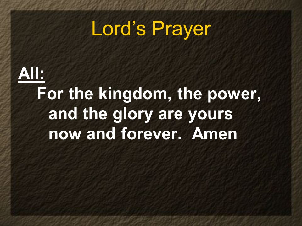 Lords Prayer All: For the kingdom, the power, and the glory are yours now and forever. Amen