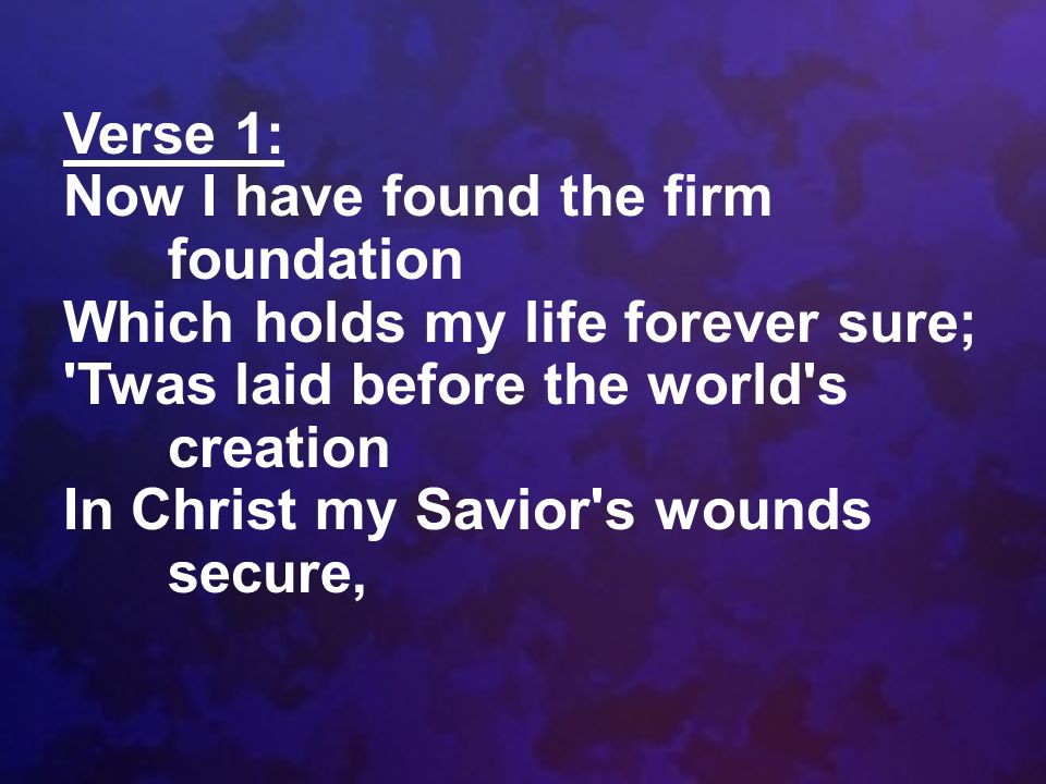 Verse 1: Now I have found the firm foundation Which holds my life forever sure; 'Twas laid before the world's creation In Christ my Savior's wounds se