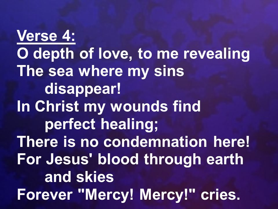 Verse 4: O depth of love, to me revealing The sea where my sins disappear! In Christ my wounds find perfect healing; There is no condemnation here! Fo