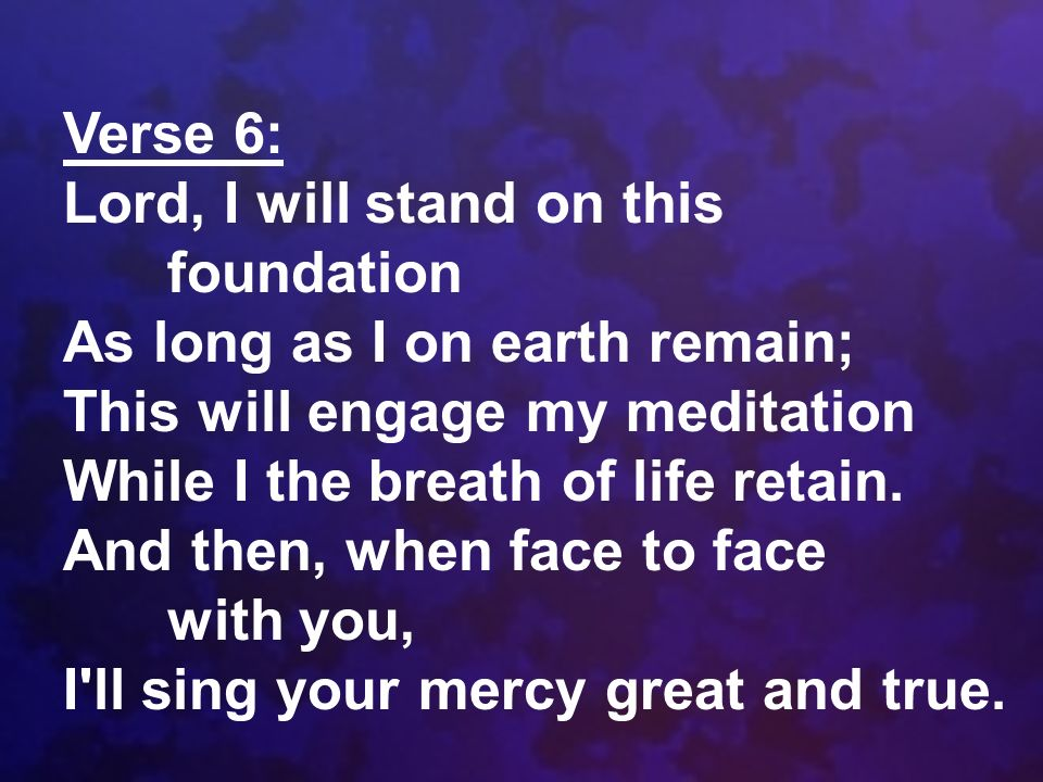 Verse 6: Lord, I will stand on this foundation As long as I on earth remain; This will engage my meditation While I the breath of life retain. And the