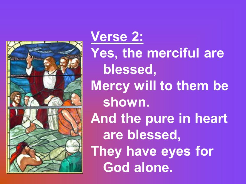 Verse 2: Yes, the merciful are blessed, Mercy will to them be shown. And the pure in heart are blessed, They have eyes for God alone.
