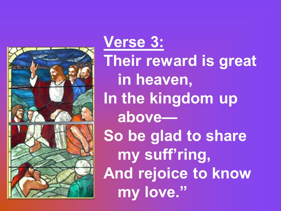Verse 3: Their reward is great in heaven, In the kingdom up above So be glad to share my suffring, And rejoice to know my love.