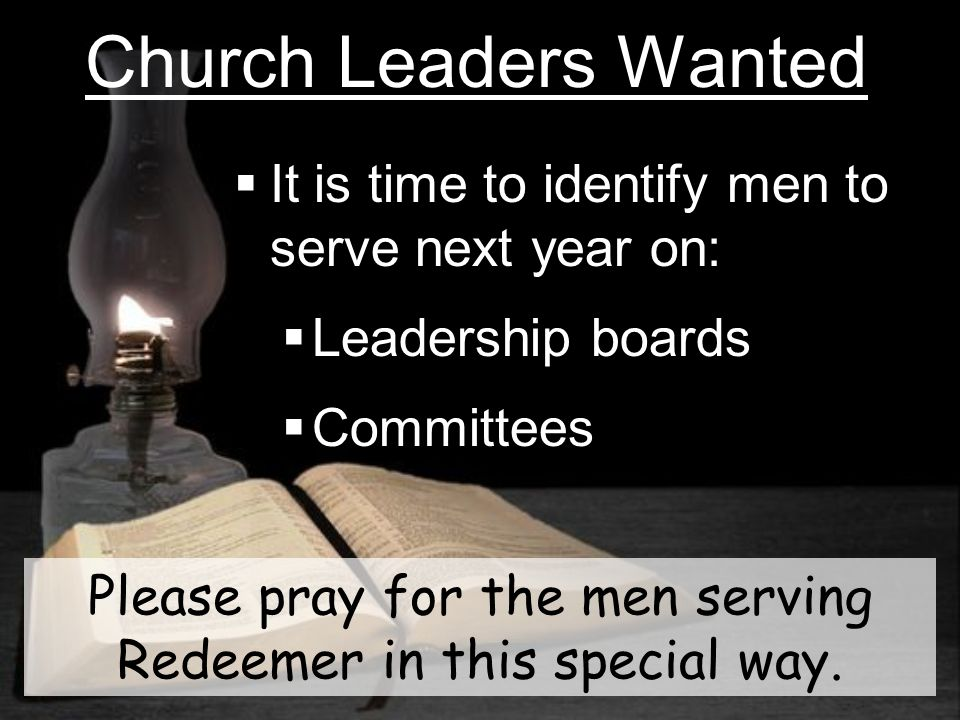 Church Leaders Wanted It is time to identify men to serve next year on: Leadership boards Committees Please pray for the men serving Redeemer in this