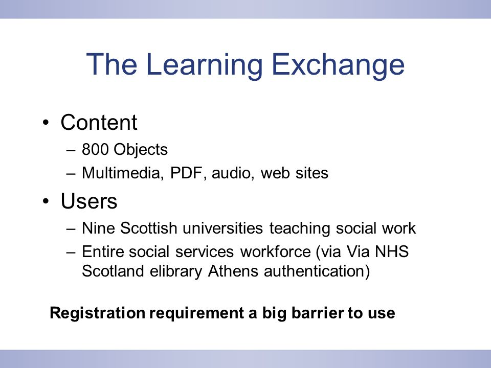 The Learning Exchange Content –800 Objects –Multimedia, PDF, audio, web sites Users –Nine Scottish universities teaching social work –Entire social services workforce (via Via NHS Scotland elibrary Athens authentication) Registration requirement a big barrier to use