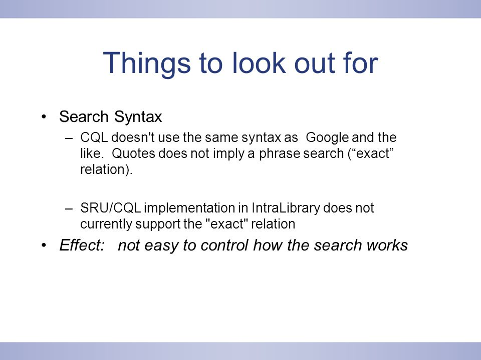 Things to look out for Search Syntax –CQL doesn t use the same syntax as Google and the like.