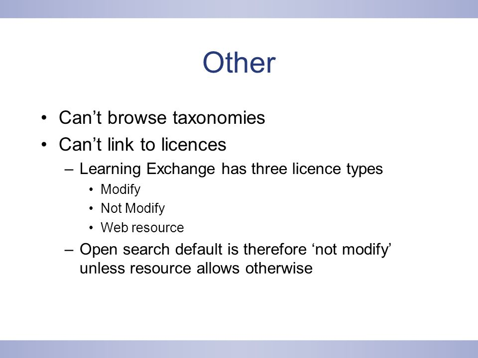 Other Cant browse taxonomies Cant link to licences –Learning Exchange has three licence types Modify Not Modify Web resource –Open search default is therefore not modify unless resource allows otherwise