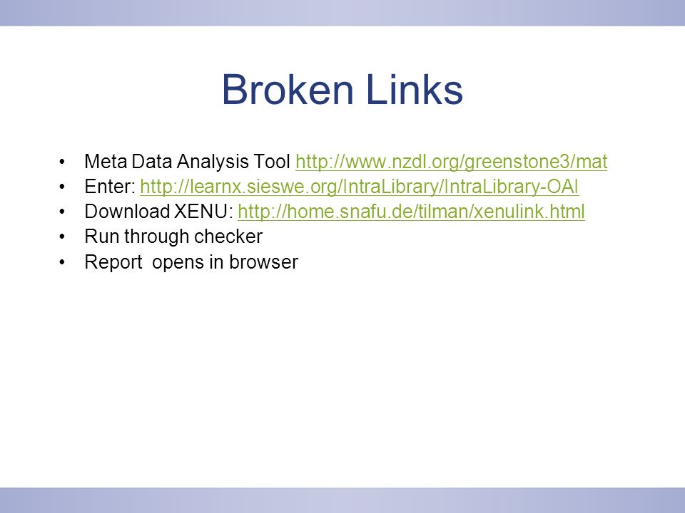 Broken Links Meta Data Analysis Tool http://www.nzdl.org/greenstone3/mathttp://www.nzdl.org/greenstone3/mat Enter: http://learnx.sieswe.org/IntraLibrary/IntraLibrary-OAIhttp://learnx.sieswe.org/IntraLibrary/IntraLibrary-OAI Download XENU: http://home.snafu.de/tilman/xenulink.htmlhttp://home.snafu.de/tilman/xenulink.html Run through checker Report opens in browser